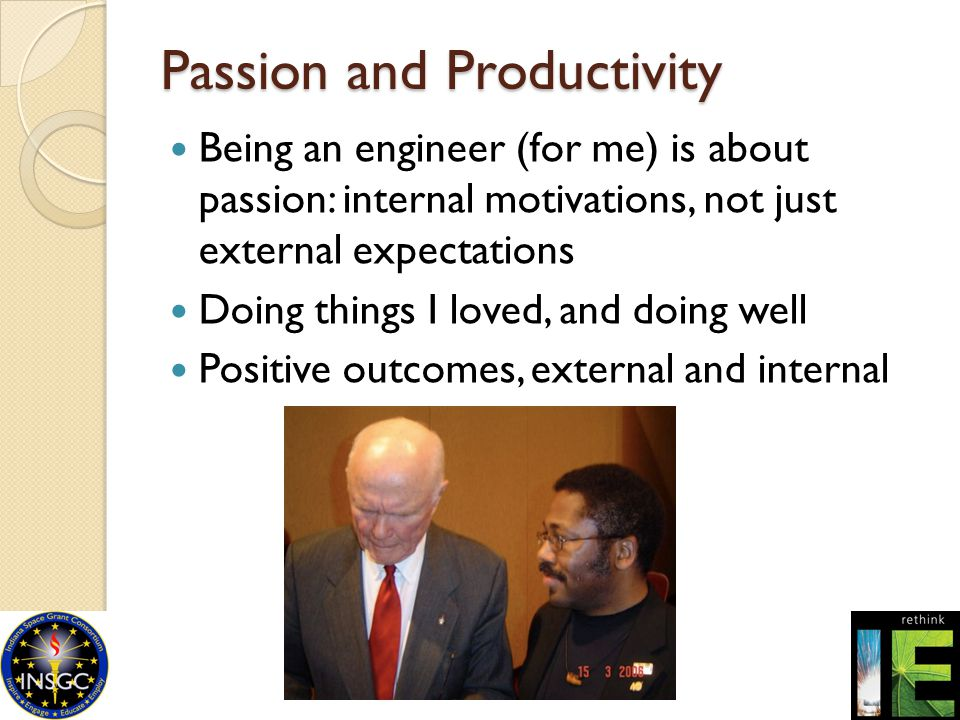 Passion and Productivity Being an engineer (for me) is about passion: internal motivations, not just external expectations Doing things I loved, and d