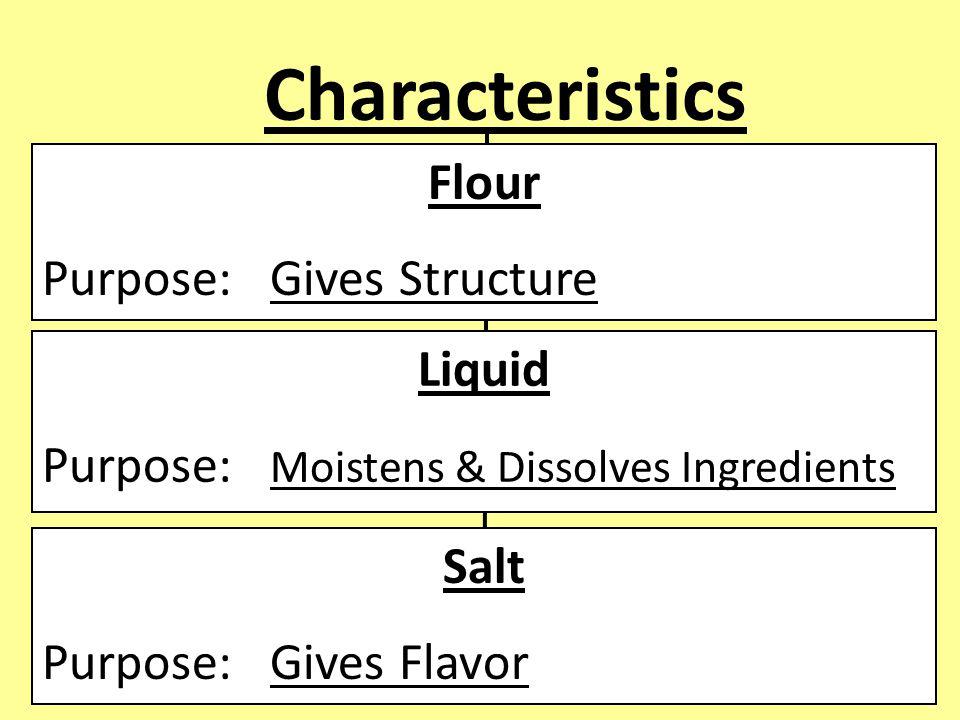 Characteristics Flour Purpose: Gives Structure Liquid Purpose: Moistens & Dissolves Ingredients Salt Purpose: Gives Flavor
