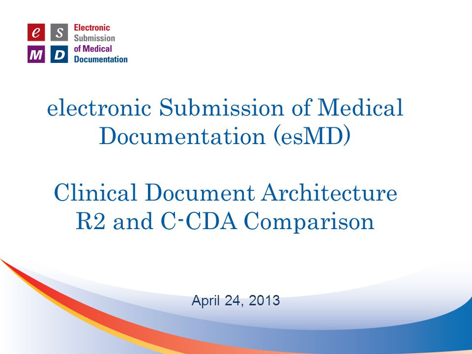 electronic Submission of Medical Documentation (esMD) Clinical Document Architecture R2 and C-CDA Comparison April 24, 2013