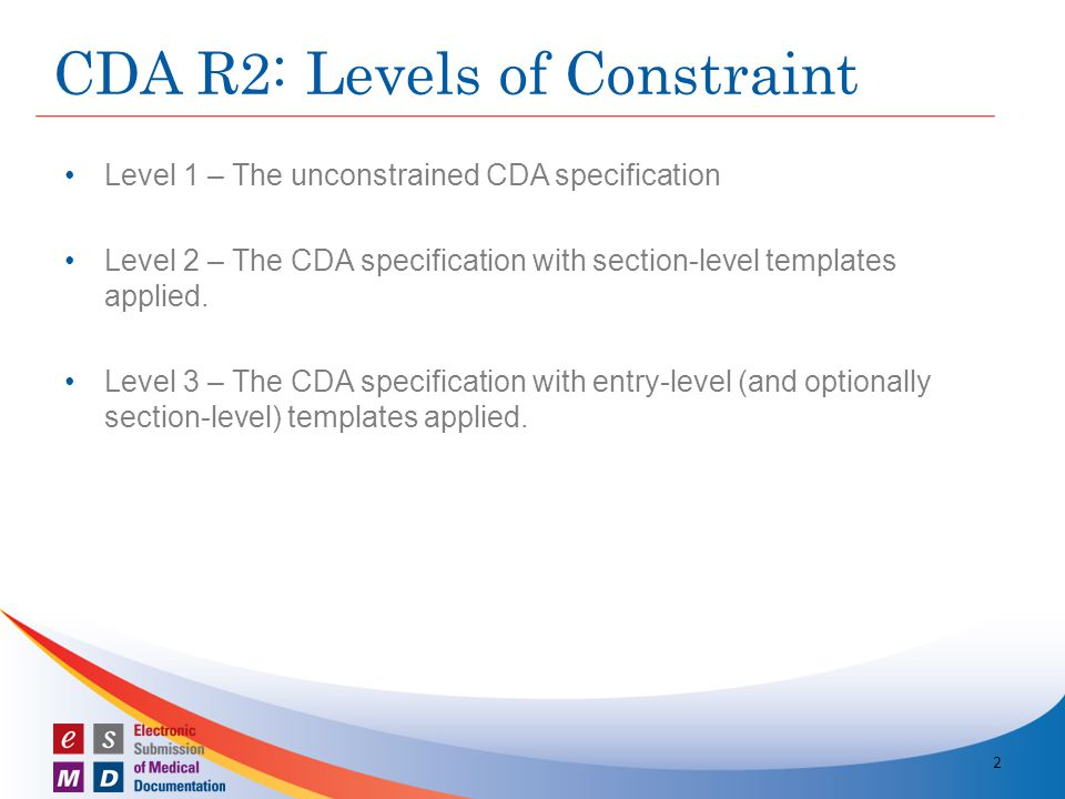 Level 1 – The unconstrained CDA specification Level 2 – The CDA specification with section-level templates applied. Level 3 – The CDA specification wi
