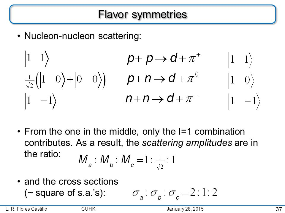 L. R. Flores CastilloCUHK January 28, 2015 Flavor symmetries Nucleon-nucleon scattering: From the one in the middle, only the I=1 combination contribu