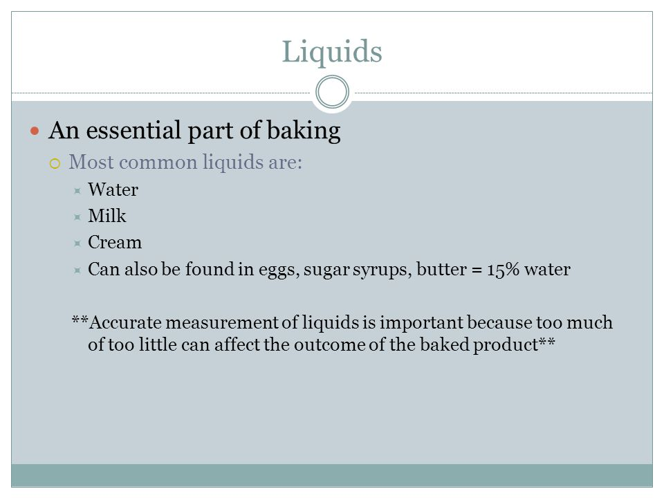 Liquids An essential part of baking  Most common liquids are:  Water  Milk  Cream  Can also be found in eggs, sugar syrups, butter = 15% water **Accurate measurement of liquids is important because too much of too little can affect the outcome of the baked product**