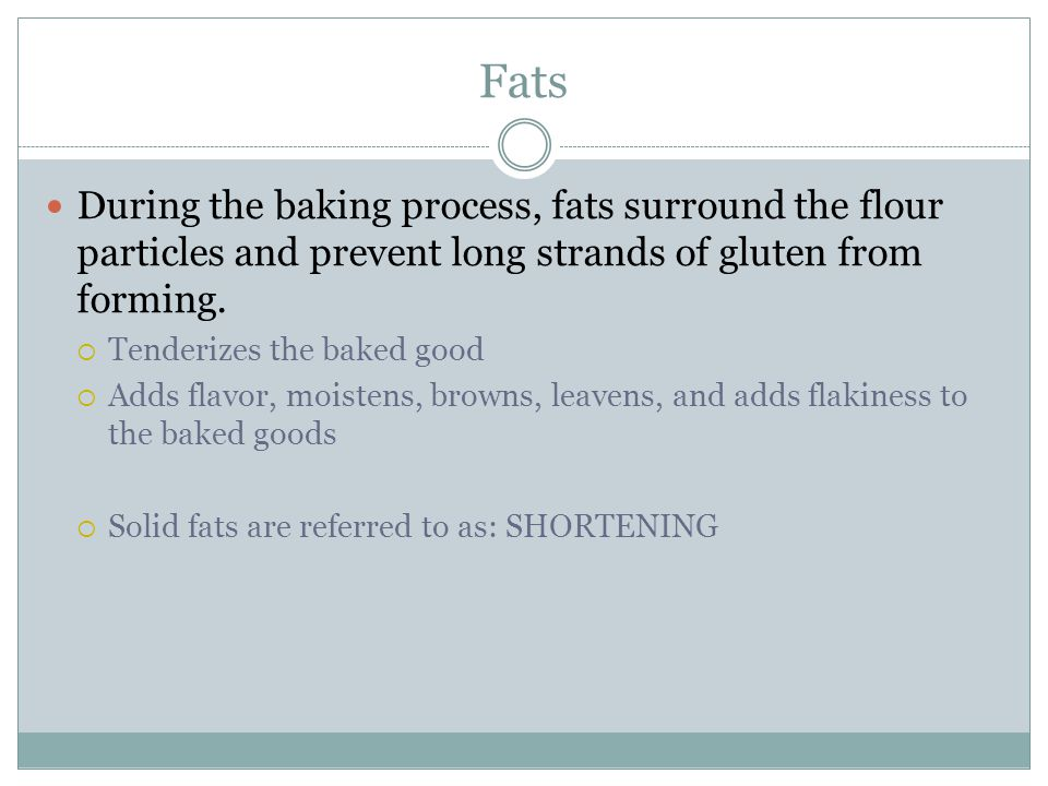 Fats During the baking process, fats surround the flour particles and prevent long strands of gluten from forming.