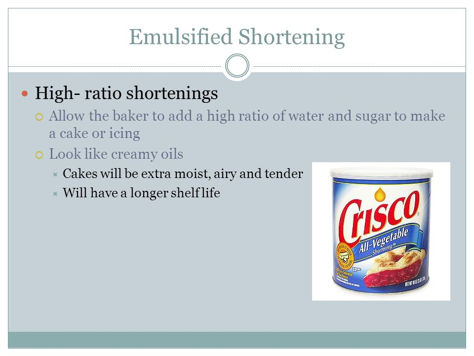 Emulsified Shortening High- ratio shortenings  Allow the baker to add a high ratio of water and sugar to make a cake or icing  Look like creamy oils  Cakes will be extra moist, airy and tender  Will have a longer shelf life
