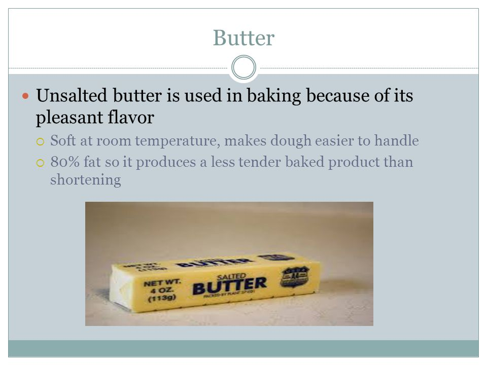 Butter Unsalted butter is used in baking because of its pleasant flavor  Soft at room temperature, makes dough easier to handle  80% fat so it produces a less tender baked product than shortening
