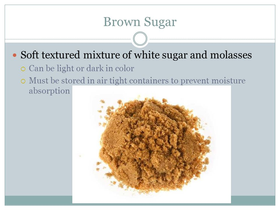 Brown Sugar Soft textured mixture of white sugar and molasses  Can be light or dark in color  Must be stored in air tight containers to prevent moisture absorption