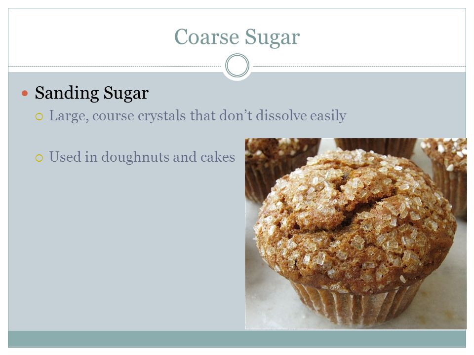 Coarse Sugar Sanding Sugar  Large, course crystals that don't dissolve easily  Used in doughnuts and cakes