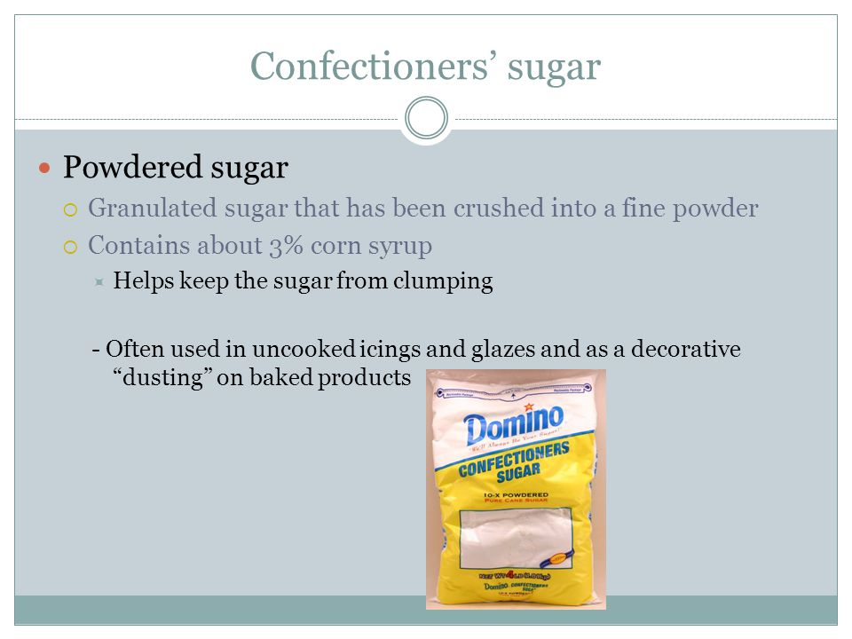 Confectioners' sugar Powdered sugar  Granulated sugar that has been crushed into a fine powder  Contains about 3% corn syrup  Helps keep the sugar from clumping - Often used in uncooked icings and glazes and as a decorative dusting on baked products