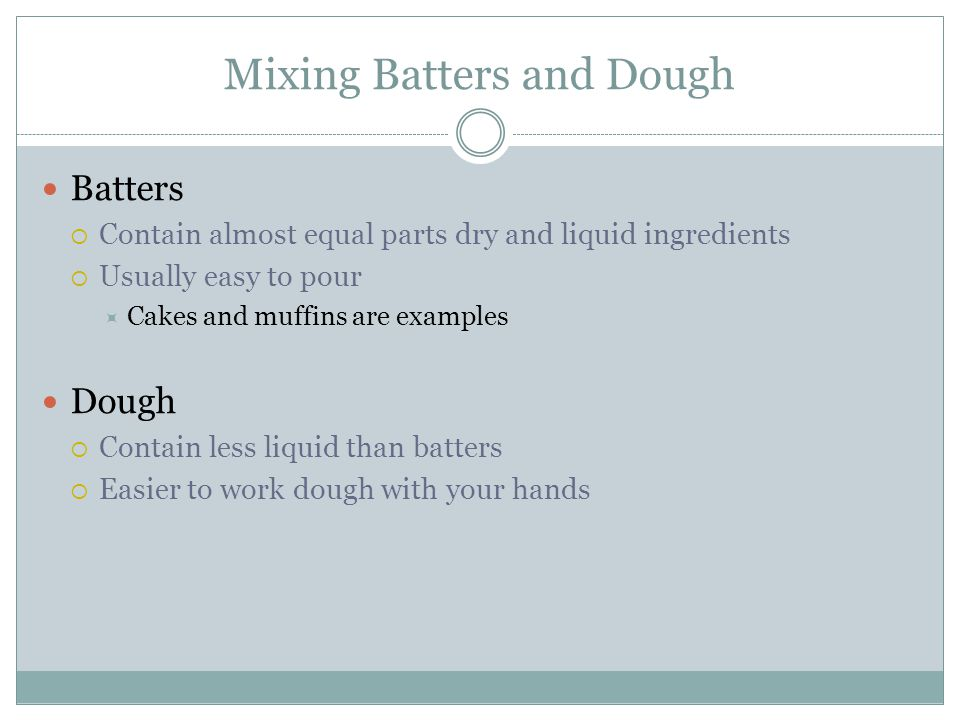 Mixing Batters and Dough Batters  Contain almost equal parts dry and liquid ingredients  Usually easy to pour  Cakes and muffins are examples Dough  Contain less liquid than batters  Easier to work dough with your hands