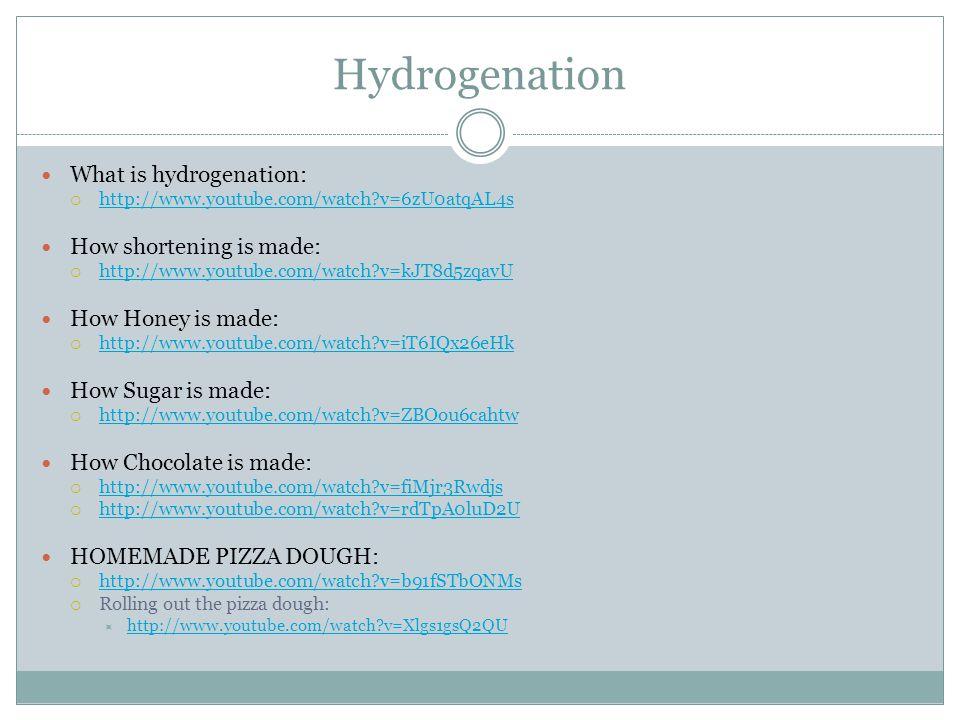 Hydrogenation What is hydrogenation:  http://www.youtube.com/watch v=6zU0atqAL4s http://www.youtube.com/watch v=6zU0atqAL4s How shortening is made:  http://www.youtube.com/watch v=kJT8d5zqavU http://www.youtube.com/watch v=kJT8d5zqavU How Honey is made:  http://www.youtube.com/watch v=iT6IQx26eHk http://www.youtube.com/watch v=iT6IQx26eHk How Sugar is made:  http://www.youtube.com/watch v=ZBOou6cahtw http://www.youtube.com/watch v=ZBOou6cahtw How Chocolate is made:  http://www.youtube.com/watch v=fiMjr3Rwdjs http://www.youtube.com/watch v=fiMjr3Rwdjs  http://www.youtube.com/watch v=rdTpA0luD2U http://www.youtube.com/watch v=rdTpA0luD2U HOMEMADE PIZZA DOUGH:  http://www.youtube.com/watch v=b91fSTbONMs http://www.youtube.com/watch v=b91fSTbONMs  Rolling out the pizza dough:  http://www.youtube.com/watch v=Xlgs1gsQ2QU http://www.youtube.com/watch v=Xlgs1gsQ2QU
