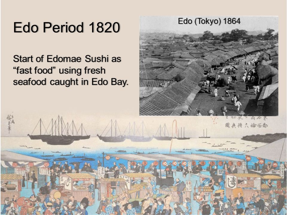 Edo Period 1820Edo Period 1820 Start of Edomae Sushi as fast food using fresh seafood caught in Edo Bay.
