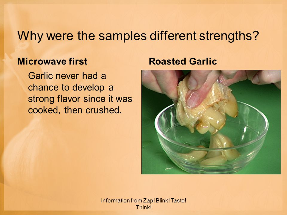 Why were the samples different strengths? Microwave first Garlic never had a chance to develop a strong flavor since it was cooked, then crushed. Roas
