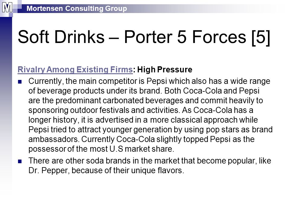 Mortensen Consulting Group Soft Drinks – Porter 5 Forces [5] Rivalry Among Existing FirmsRivalry Among Existing Firms: High Pressure Currently, the main competitor is Pepsi which also has a wide range of beverage products under its brand.