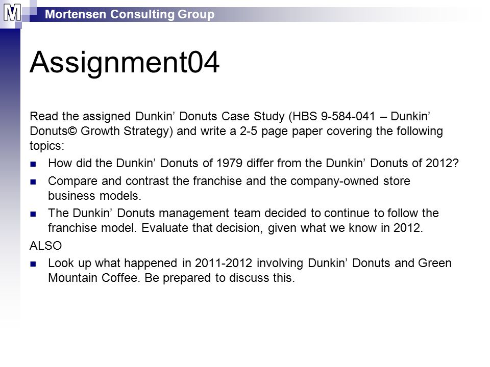 Mortensen Consulting Group Assignment04 Read the assigned Dunkin' Donuts Case Study (HBS 9-584-041 – Dunkin' Donuts© Growth Strategy) and write a 2-5 page paper covering the following topics: How did the Dunkin' Donuts of 1979 differ from the Dunkin' Donuts of 2012.