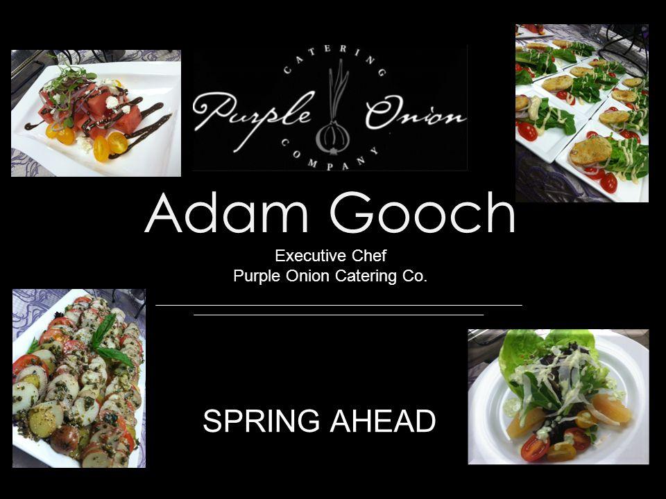 Adam Gooch Executive Chef Purple Onion Catering Co. SPRING AHEAD