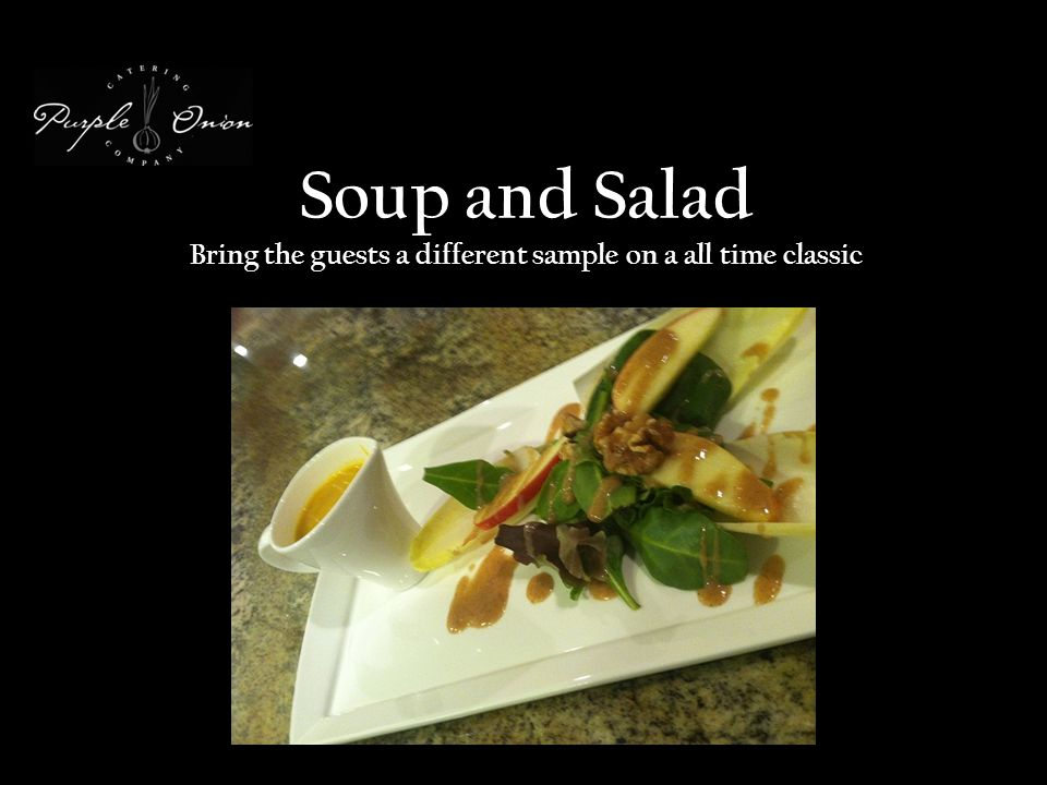 Soup and Salad Bring the guests a different sample on a all time classic
