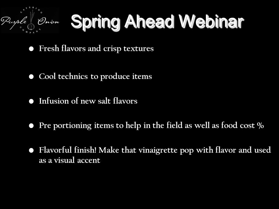 Spring Ahead Webinar Fresh flavors and crisp textures Cool technics to produce items Infusion of new salt flavors Pre portioning items to help in the field as well as food cost % Flavorful finish.