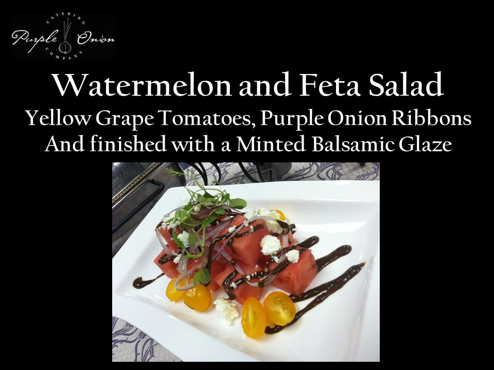 Watermelon and Feta Salad Yellow Grape Tomatoes, Purple Onion Ribbons And finished with a Minted Balsamic Glaze