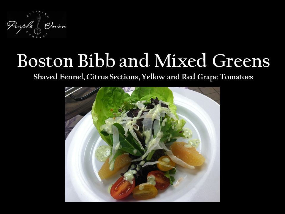 Boston Bibb and Mixed Greens Shaved Fennel, Citrus Sections, Yellow and Red Grape Tomatoes