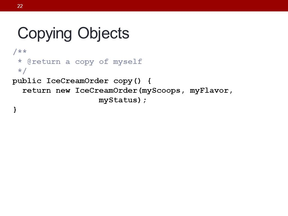 22 Copying Objects /** * @return a copy of myself */ public IceCreamOrder copy() { return new IceCreamOrder(myScoops, myFlavor, myStatus); }