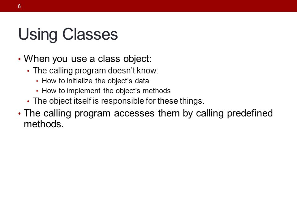 6 Using Classes When you use a class object: The calling program doesn't know: How to initialize the object's data How to implement the object's methods The object itself is responsible for these things.