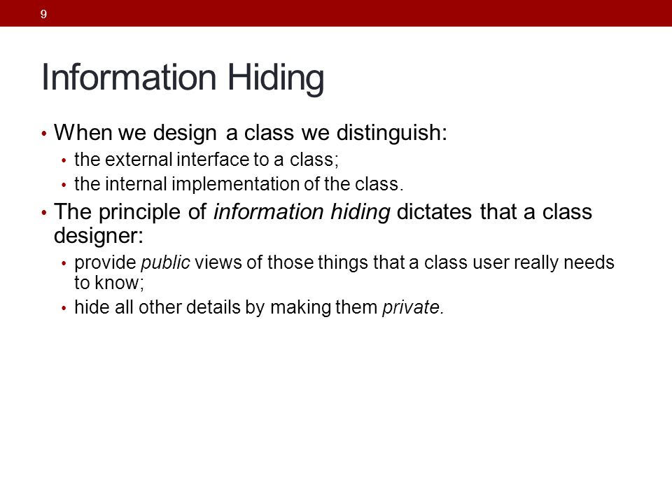 9 Information Hiding When we design a class we distinguish: the external interface to a class; the internal implementation of the class.