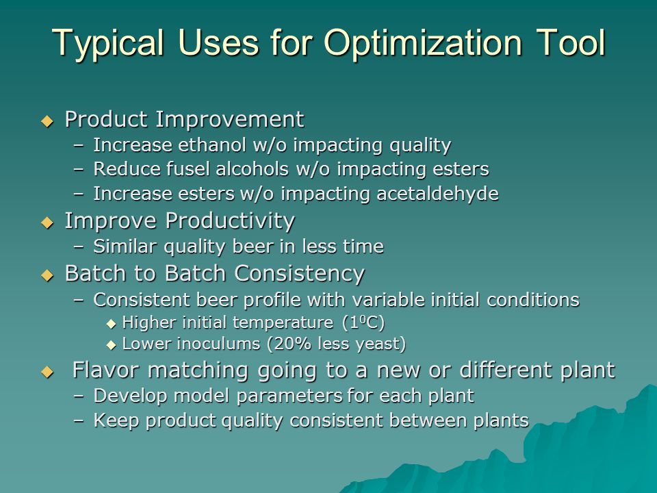 Typical Uses for Optimization Tool  Product Improvement –Increase ethanol w/o impacting quality –Reduce fusel alcohols w/o impacting esters –Increase esters w/o impacting acetaldehyde  Improve Productivity –Similar quality beer in less time  Batch to Batch Consistency –Consistent beer profile with variable initial conditions  Higher initial temperature (1 0 C)  Lower inoculums (20% less yeast)  Flavor matching going to a new or different plant –Develop model parameters for each plant –Keep product quality consistent between plants