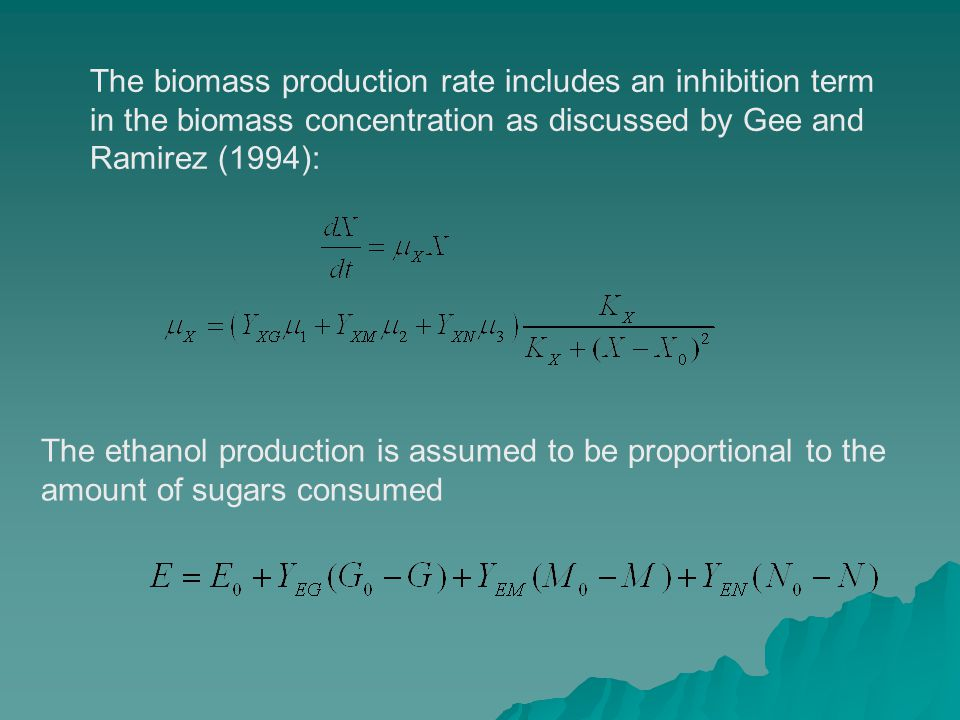 The biomass production rate includes an inhibition term in the biomass concentration as discussed by Gee and Ramirez (1994): The ethanol production is