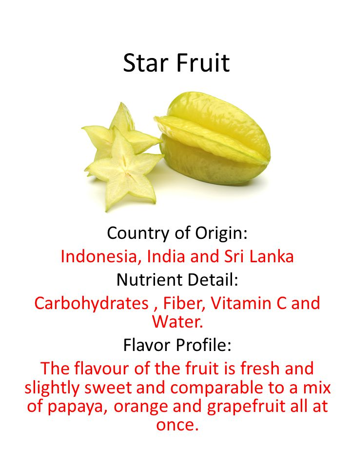 Star Fruit Country of Origin: Indonesia, India and Sri Lanka Nutrient Detail: Carbohydrates, Fiber, Vitamin C and Water.