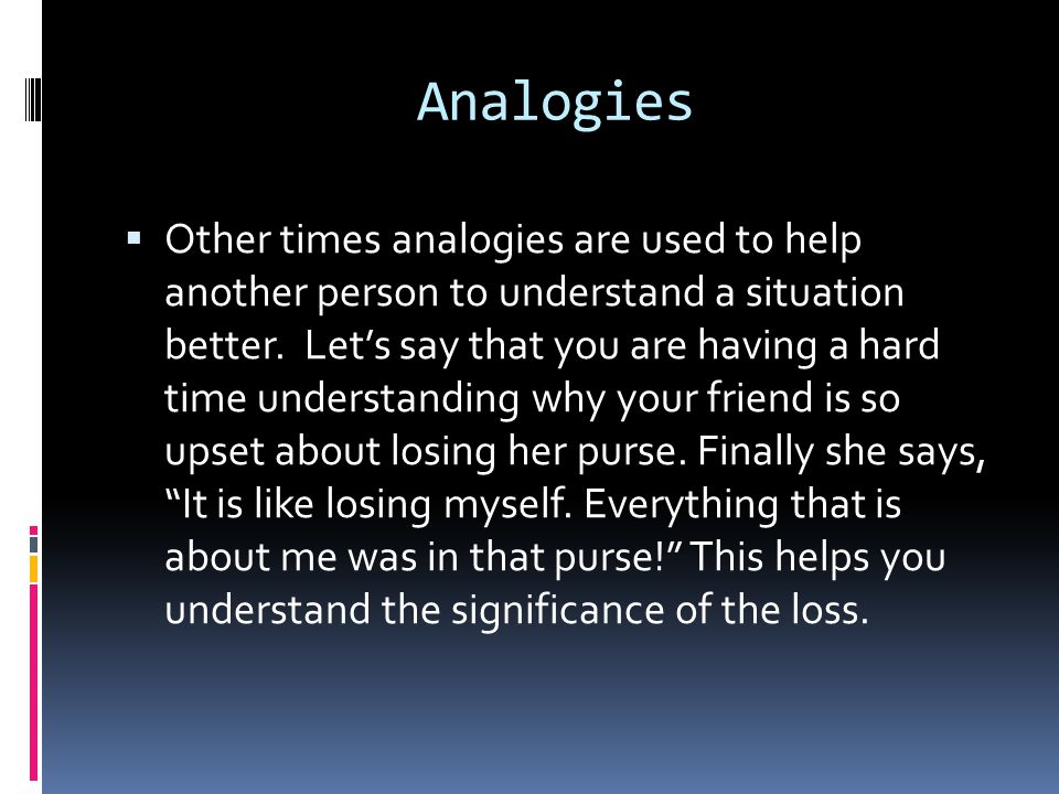 Analogies  Analogies are used to compare things.  Sometimes they are useful in keeping your mind sharp—kind of like puzzles.  Here is a game worth