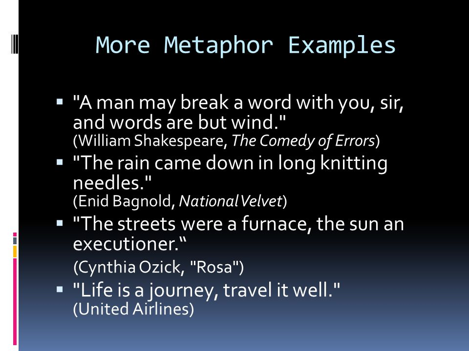 Metaphor Examples  His mind is a sharp tack.  When he is in his workshop, he is a busy bee.  That old table is a sturdy ox.  Her stare was as cold