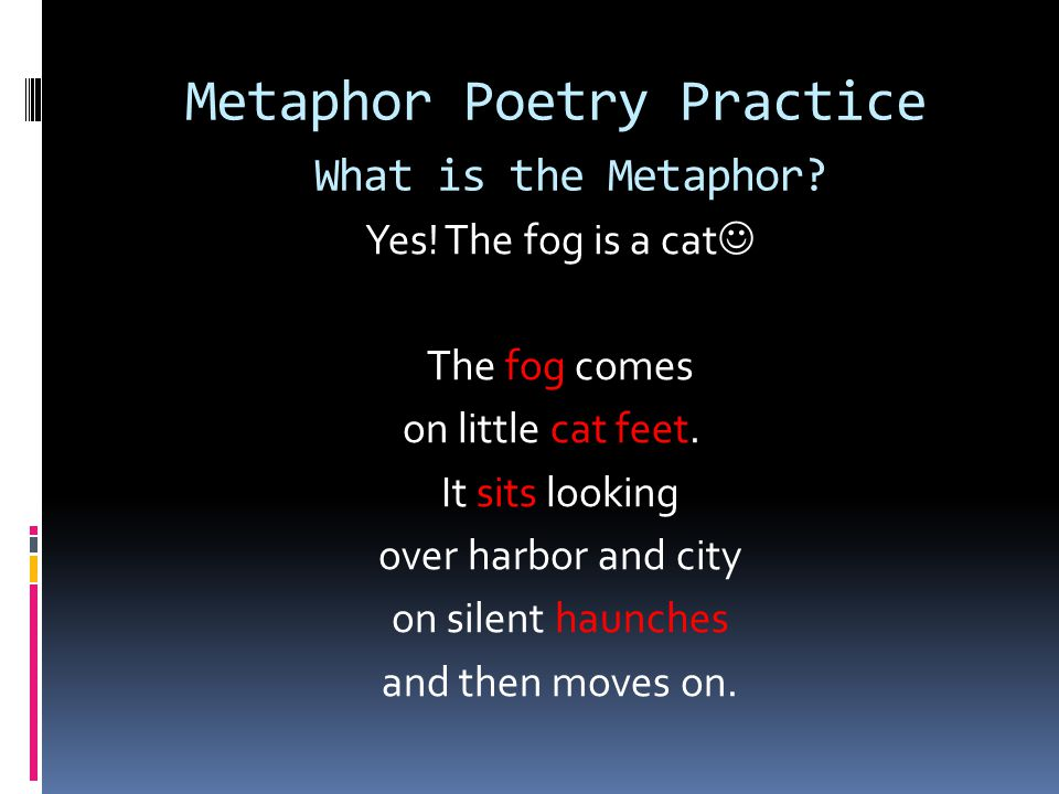 Metaphor Poetry Practice Discover the Metaphor Fog by Carl Sandburg The fog comes on little cat feet. It sits looking over harbor and city on silent h