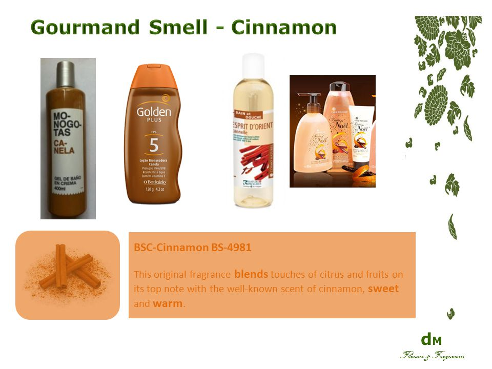 d M Flavors & Fragrances BSC-Cinnamon BS-4981 This original fragrance blends touches of citrus and fruits on its top note with the well-known scent of