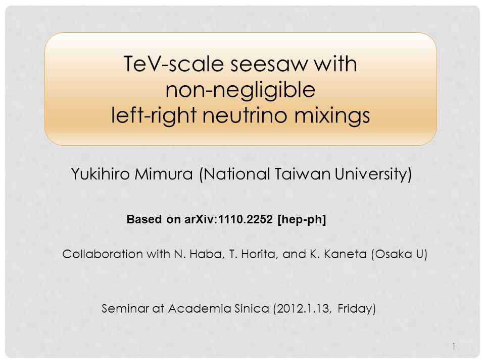 TeV-scale seesaw with non-negligible left-right neutrino mixings Yukihiro Mimura (National Taiwan University) Based on arXiv:1110.2252 [hep-ph] Collaboration with N.