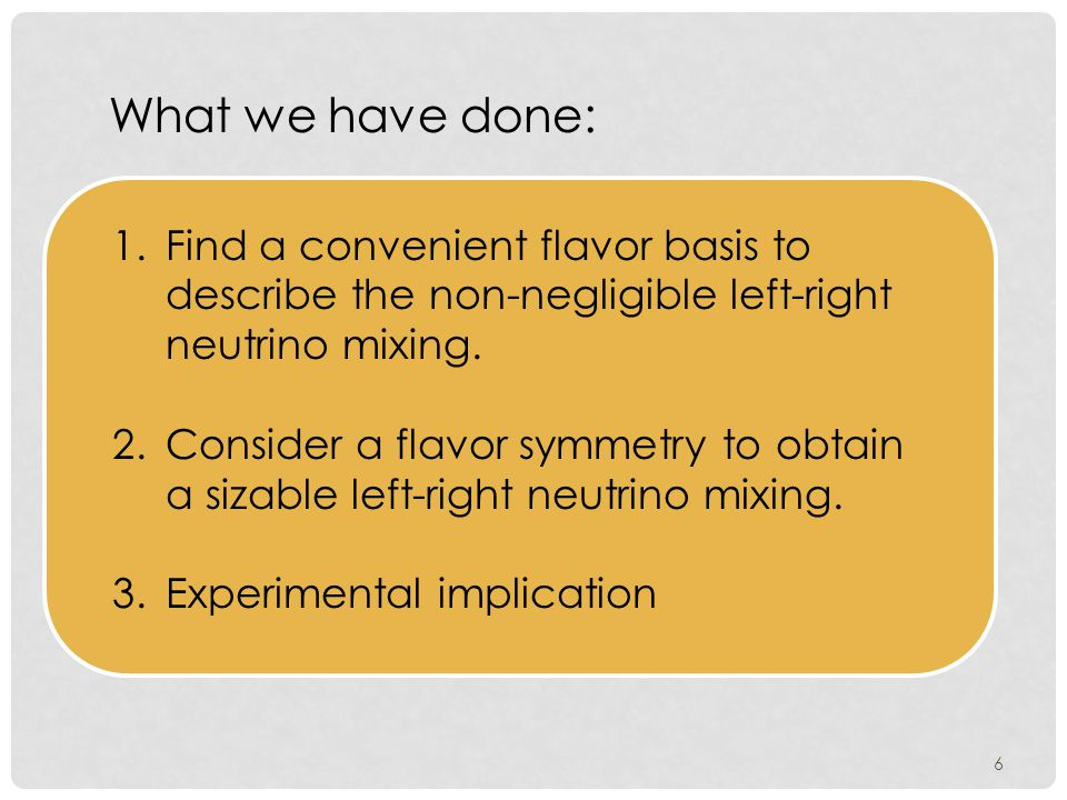 6 What we have done: 1.Find a convenient flavor basis to describe the non-negligible left-right neutrino mixing.