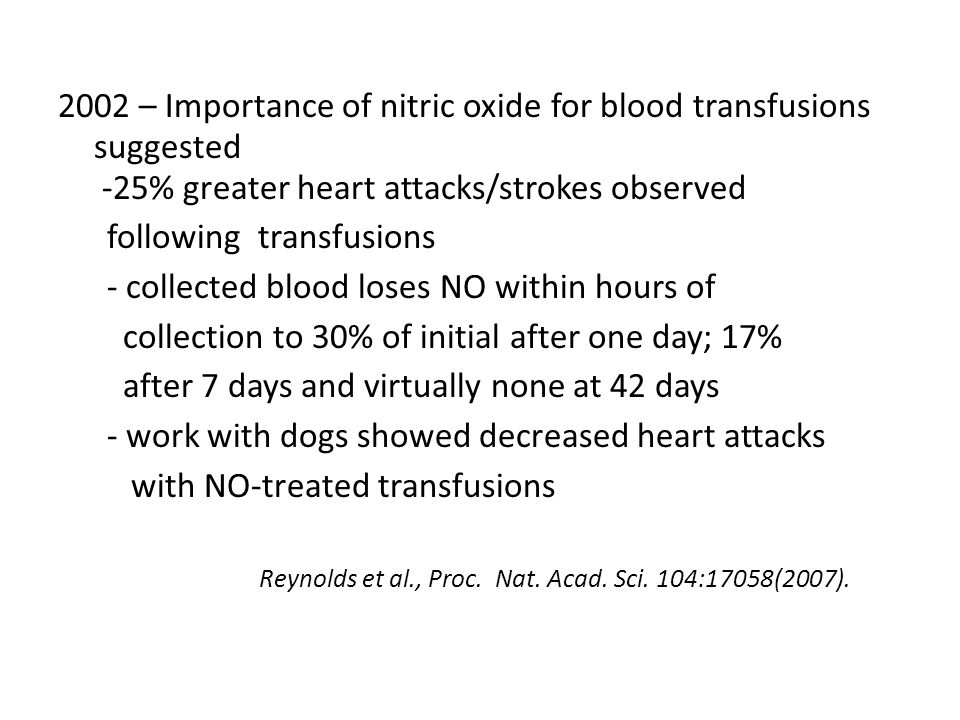 2002 – Importance of nitric oxide for blood transfusions suggested -25% greater heart attacks/strokes observed following transfusions - collected blood loses NO within hours of collection to 30% of initial after one day; 17% after 7 days and virtually none at 42 days - work with dogs showed decreased heart attacks with NO-treated transfusions Reynolds et al., Proc.