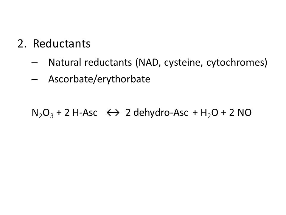 2. Reductants – Natural reductants (NAD, cysteine, cytochromes) – Ascorbate/erythorbate N 2 O 3 + 2 H-Asc ↔ 2 dehydro-Asc + H 2 O + 2 NO