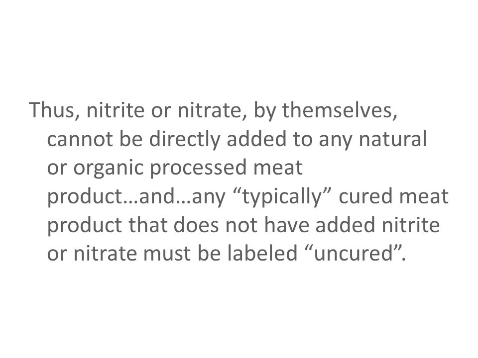 Thus, nitrite or nitrate, by themselves, cannot be directly added to any natural or organic processed meat product…and…any typically cured meat product that does not have added nitrite or nitrate must be labeled uncured .
