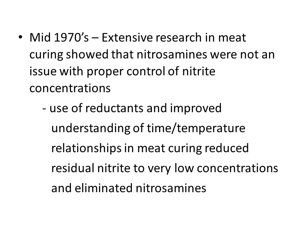 Mid 1970's – Extensive research in meat curing showed that nitrosamines were not an issue with proper control of nitrite concentrations - use of reductants and improved understanding of time/temperature relationships in meat curing reduced residual nitrite to very low concentrations and eliminated nitrosamines