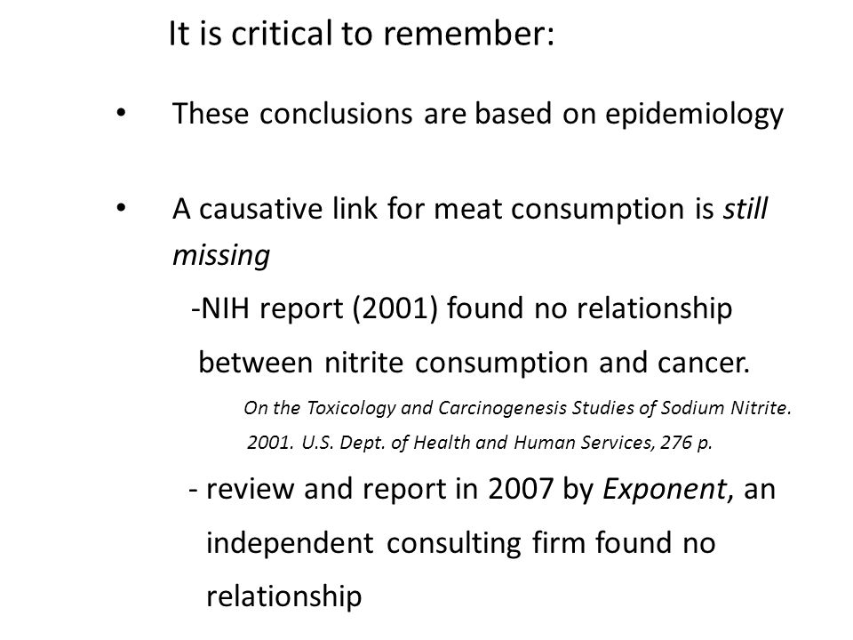 It is critical to remember: These conclusions are based on epidemiology A causative link for meat consumption is still missing -NIH report (2001) found no relationship between nitrite consumption and cancer.