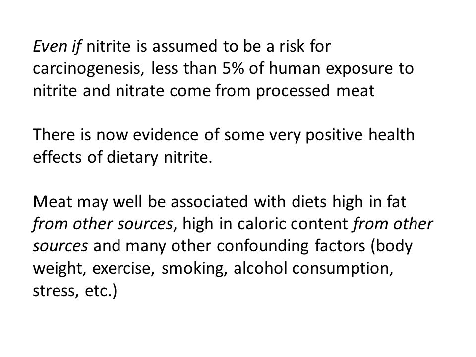 Even if nitrite is assumed to be a risk for carcinogenesis, less than 5% of human exposure to nitrite and nitrate come from processed meat There is now evidence of some very positive health effects of dietary nitrite.