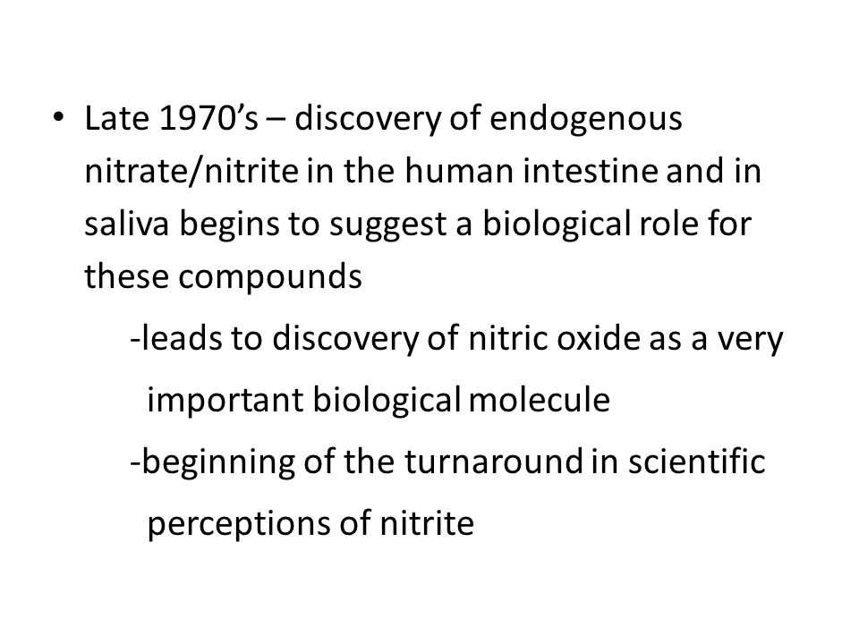 Late 1970's – discovery of endogenous nitrate/nitrite in the human intestine and in saliva begins to suggest a biological role for these compounds -leads to discovery of nitric oxide as a very important biological molecule -beginning of the turnaround in scientific perceptions of nitrite