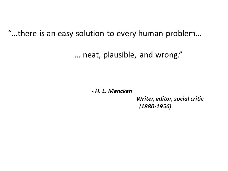 …there is an easy solution to every human problem… … neat, plausible, and wrong. - H.