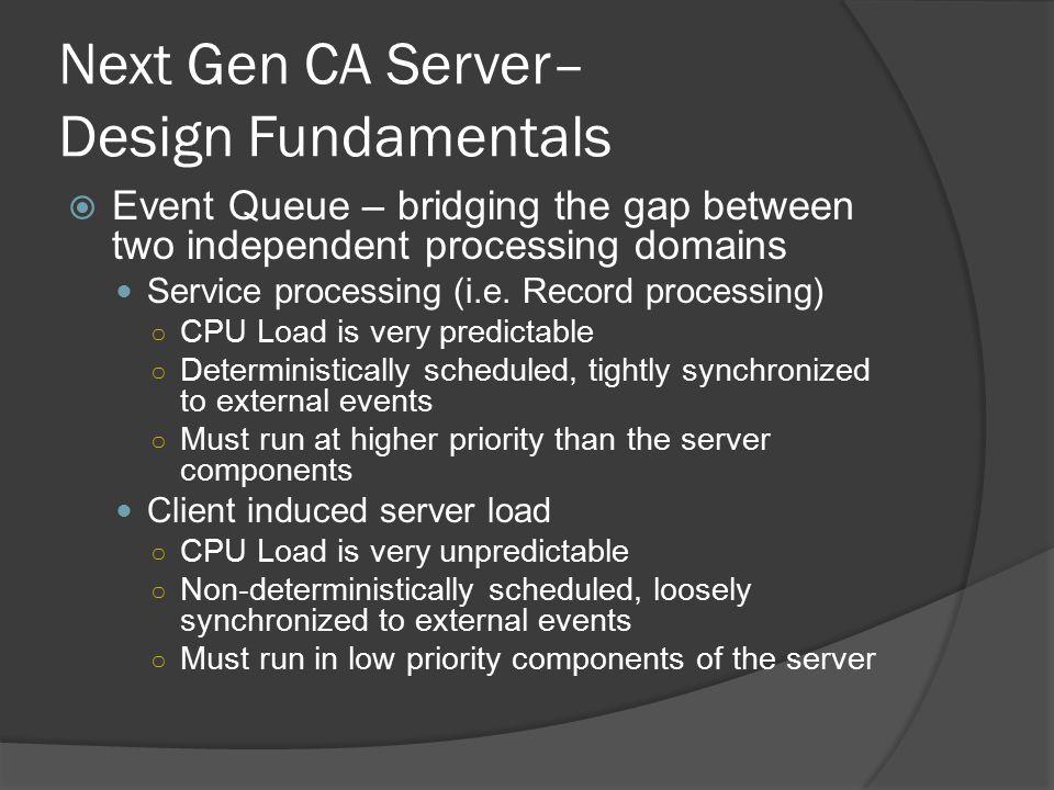 Next Gen CA Server– Design Fundamentals  Event Queue – bridging the gap between two independent processing domains Service processing (i.e.