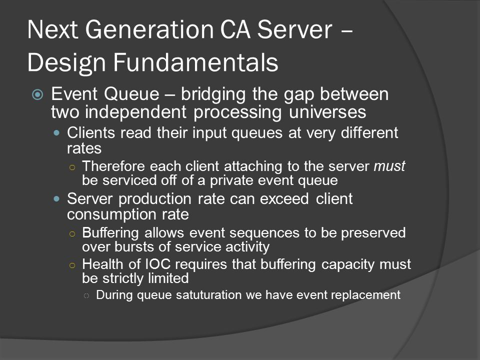 Next Generation CA Server – Design Fundamentals  Event Queue – bridging the gap between two independent processing universes Clients read their input queues at very different rates ○ Therefore each client attaching to the server must be serviced off of a private event queue Server production rate can exceed client consumption rate ○ Buffering allows event sequences to be preserved over bursts of service activity ○ Health of IOC requires that buffering capacity must be strictly limited ○ During queue satuturation we have event replacement