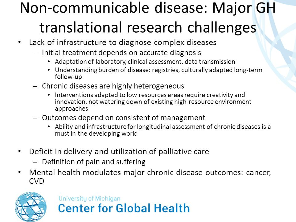 Non-communicable disease: Major GH translational research challenges Lack of infrastructure to diagnose complex diseases – Initial treatment depends on accurate diagnosis Adaptation of laboratory, clinical assessment, data transmission Understanding burden of disease: registries, culturally adapted long-term follow-up – Chronic diseases are highly heterogeneous Interventions adapted to low resources areas require creativity and innovation, not watering down of existing high-resource environment approaches – Outcomes depend on consistent of management Ability and infrastructure for longitudinal assessment of chronic diseases is a must in the developing world Deficit in delivery and utilization of palliative care – Definition of pain and suffering Mental health modulates major chronic disease outcomes: cancer, CVD
