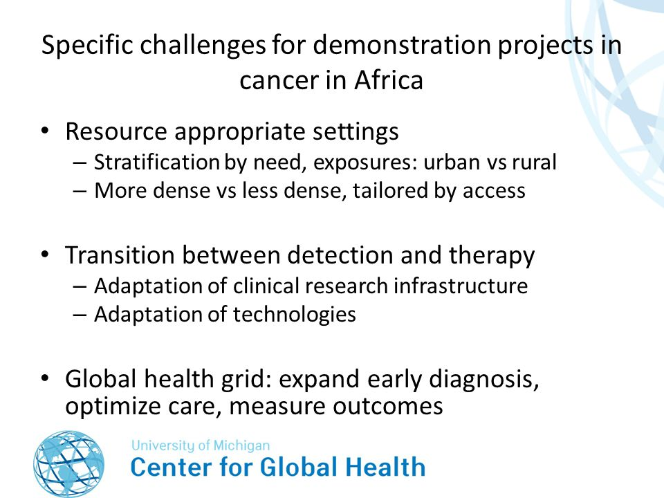 Specific challenges for demonstration projects in cancer in Africa Resource appropriate settings – Stratification by need, exposures: urban vs rural – More dense vs less dense, tailored by access Transition between detection and therapy – Adaptation of clinical research infrastructure – Adaptation of technologies Global health grid: expand early diagnosis, optimize care, measure outcomes