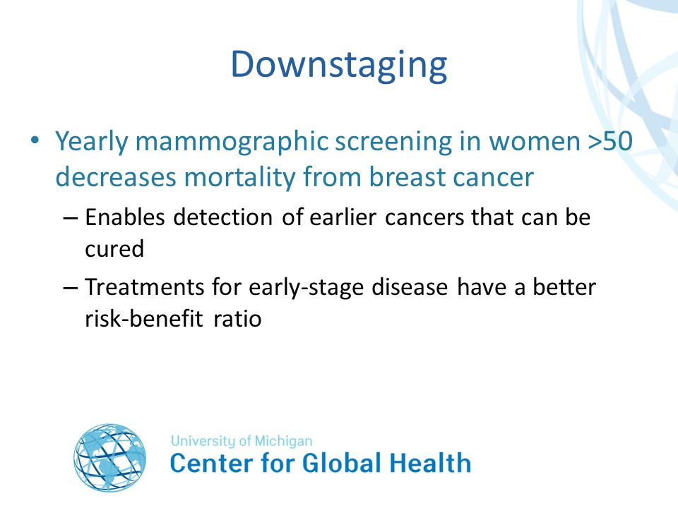 Downstaging Yearly mammographic screening in women >50 decreases mortality from breast cancer – Enables detection of earlier cancers that can be cured – Treatments for early-stage disease have a better risk-benefit ratio