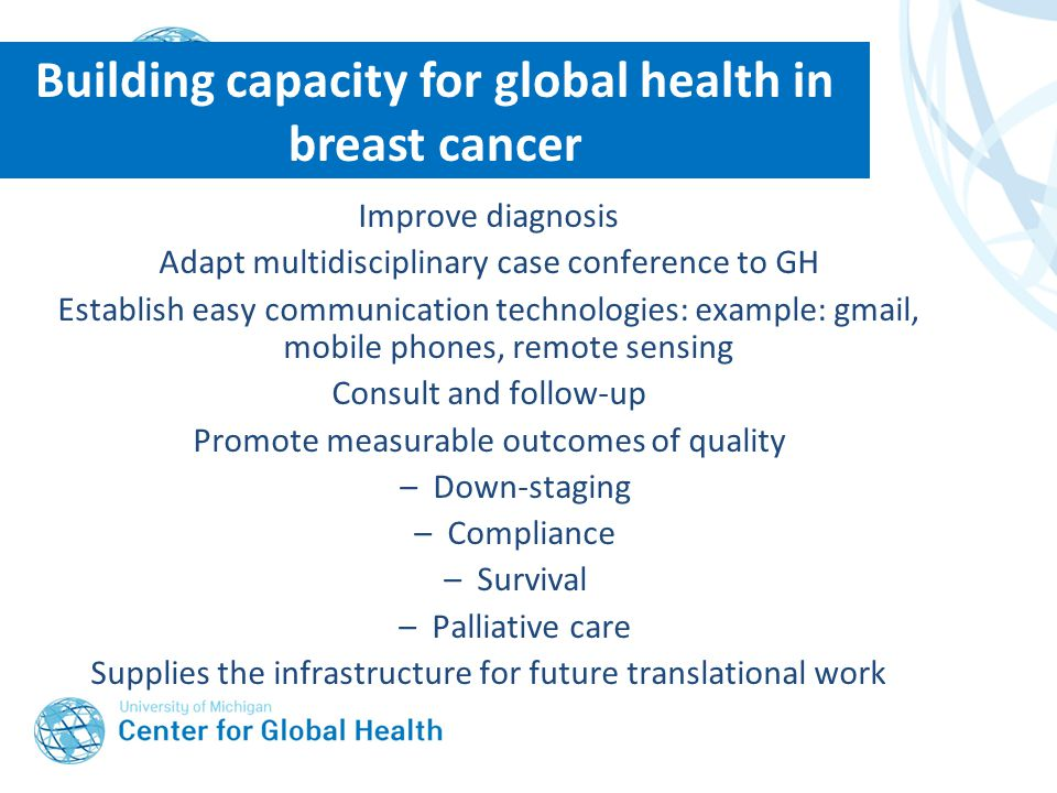 Building capacity for global health in breast cancer Improve diagnosis Adapt multidisciplinary case conference to GH Establish easy communication technologies: example: gmail, mobile phones, remote sensing Consult and follow-up Promote measurable outcomes of quality –Down-staging –Compliance –Survival –Palliative care Supplies the infrastructure for future translational work
