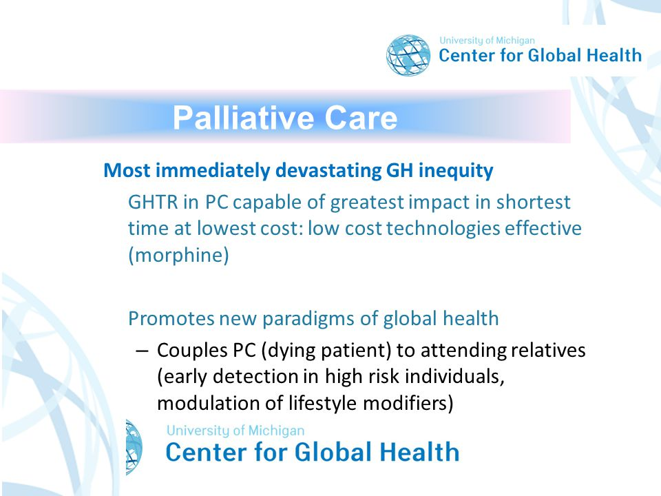 Palliative Care Most immediately devastating GH inequity GHTR in PC capable of greatest impact in shortest time at lowest cost: low cost technologies effective (morphine) Promotes new paradigms of global health – Couples PC (dying patient) to attending relatives (early detection in high risk individuals, modulation of lifestyle modifiers)